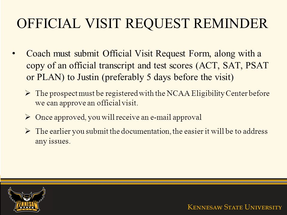 OFFICIAL VISIT REQUEST REMINDER Coach must submit Official Visit Request Form, along with a copy of an official transcript and test scores (ACT, SAT, PSAT or PLAN) to Justin (preferably 5 days before the visit) The prospect must be registered with the NCAA Eligibility Center before we can approve an official visit.