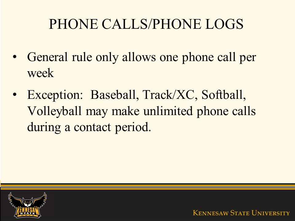 PHONE CALLS/PHONE LOGS General rule only allows one phone call per week Exception: Baseball, Track/XC, Softball, Volleyball may make unlimited phone calls during a contact period.
