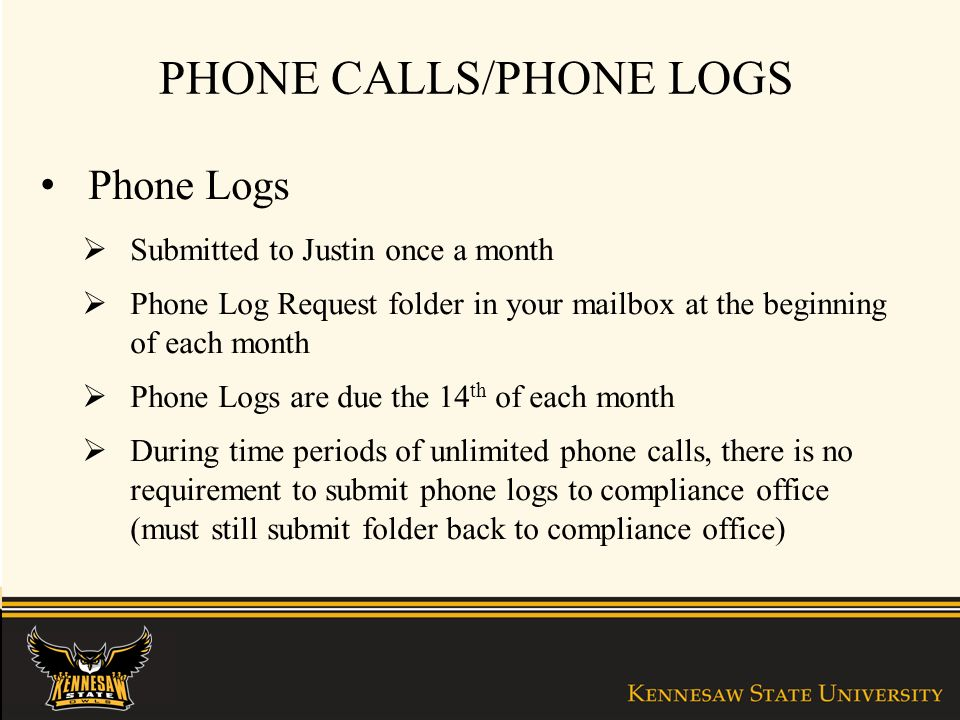 PHONE CALLS/PHONE LOGS Phone Logs Submitted to Justin once a month Phone Log Request folder in your mailbox at the beginning of each month Phone Logs are due the 14 th of each month During time periods of unlimited phone calls, there is no requirement to submit phone logs to compliance office (must still submit folder back to compliance office)