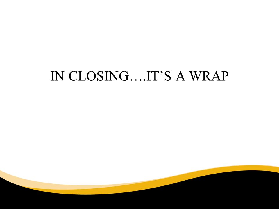 IN CLOSING….ITS A WRAP 6/30/11