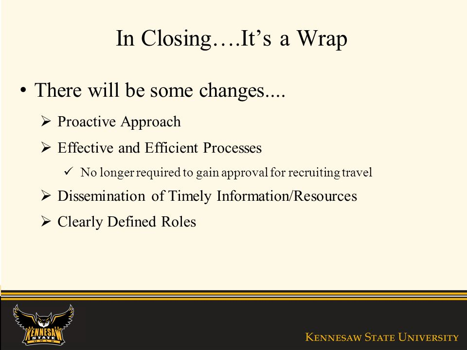 In Closing….Its a Wrap There will be some changes.... Proactive Approach Effective and Efficient Processes No longer required to gain approval for rec