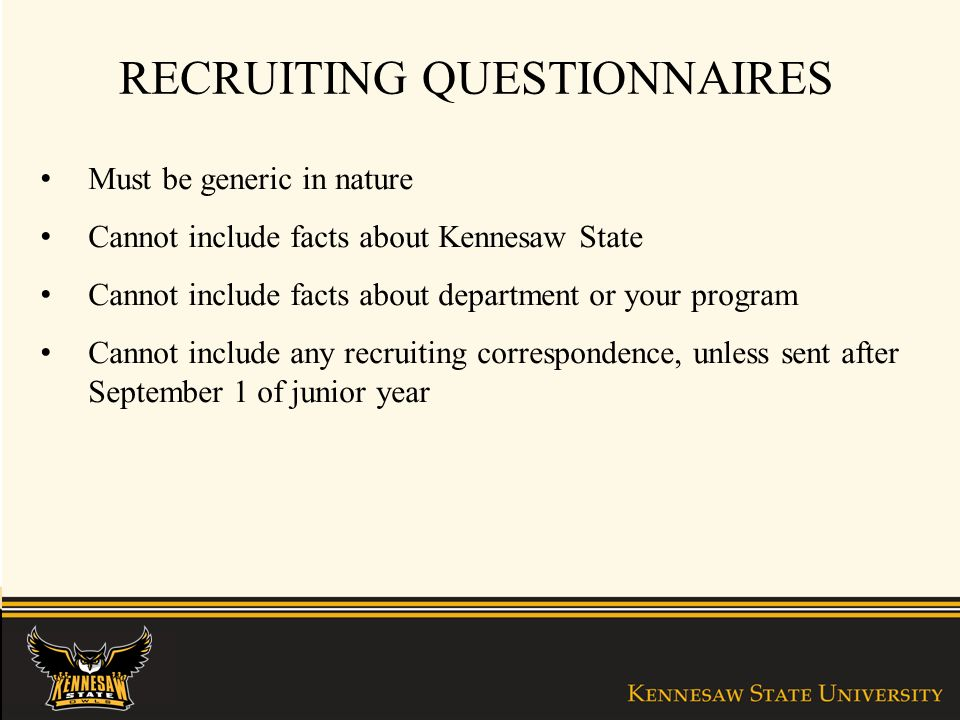 RECRUITING QUESTIONNAIRES Must be generic in nature Cannot include facts about Kennesaw State Cannot include facts about department or your program Ca