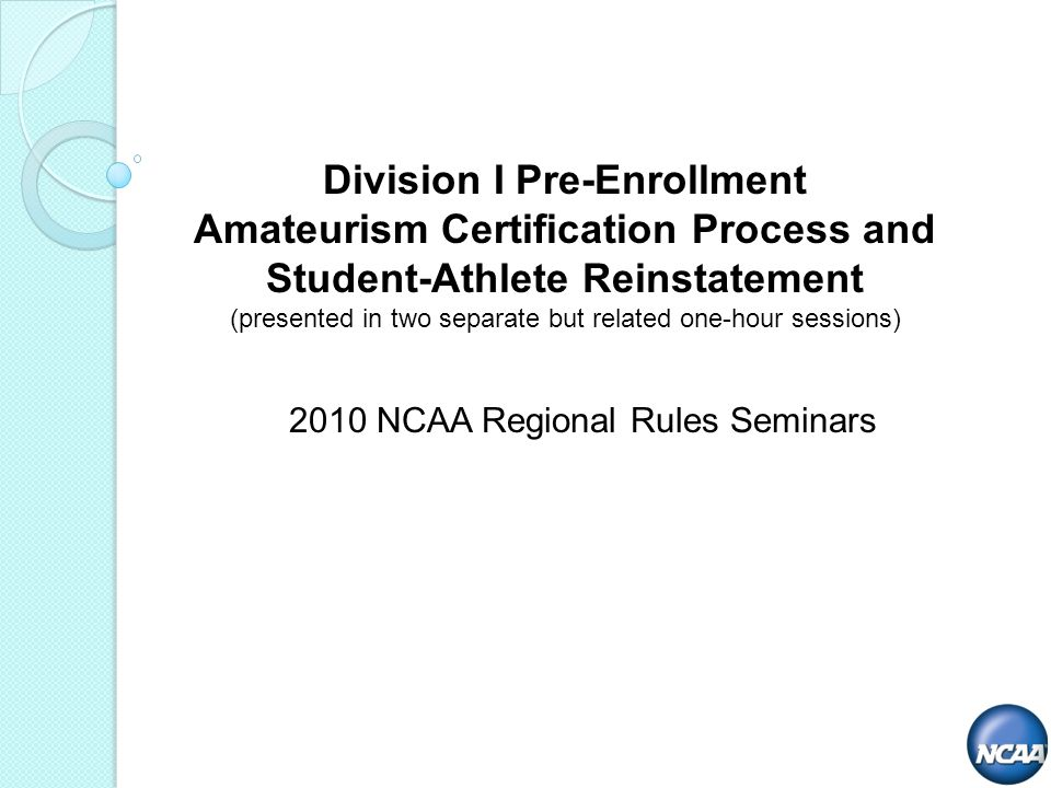 2010 NCAA Regional Rules Seminars Division I Pre-Enrollment Amateurism Certification Process and Student-Athlete Reinstatement (presented in two separate but related one-hour sessions)