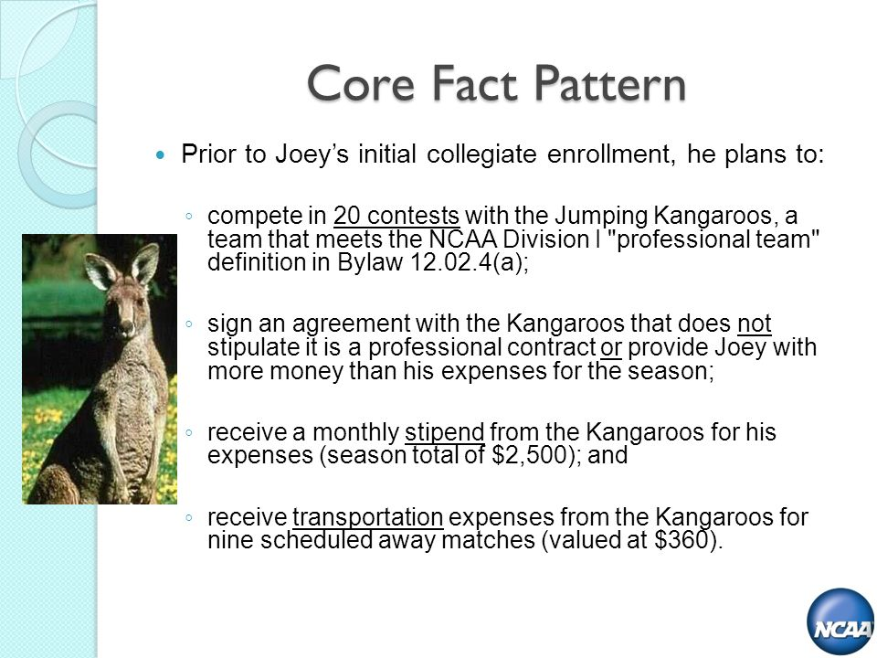 Core Fact Pattern Prior to Joeys initial collegiate enrollment, he plans to: compete in 20 contests with the Jumping Kangaroos, a team that meets the NCAA Division I professional team definition in Bylaw (a); sign an agreement with the Kangaroos that does not stipulate it is a professional contract or provide Joey with more money than his expenses for the season; receive a monthly stipend from the Kangaroos for his expenses (season total of $2,500); and receive transportation expenses from the Kangaroos for nine scheduled away matches (valued at $360).