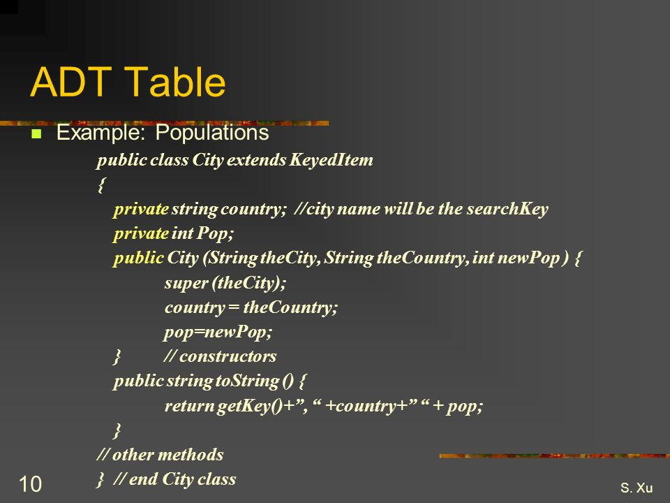 S. Xu 10 ADT Table Example: Populations public class City extends KeyedItem { private string country; //city name will be the searchKey private int Po