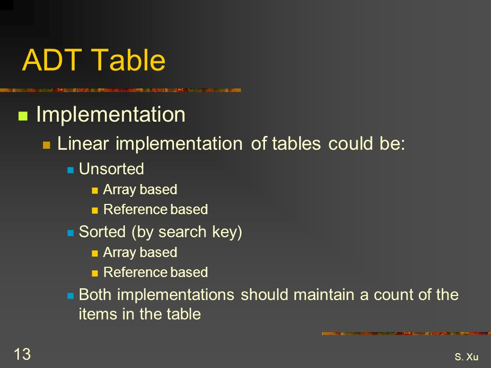 S. Xu 13 ADT Table Implementation Linear implementation of tables could be: Unsorted Array based Reference based Sorted (by search key) Array based Re