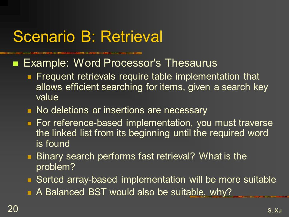 S. Xu 20 Scenario B: Retrieval Example: Word Processor's Thesaurus Frequent retrievals require table implementation that allows efficient searching fo