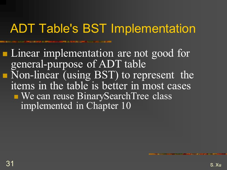 S. Xu 31 ADT Table's BST Implementation Linear implementation are not good for general-purpose of ADT table Non-linear (using BST) to represent the it
