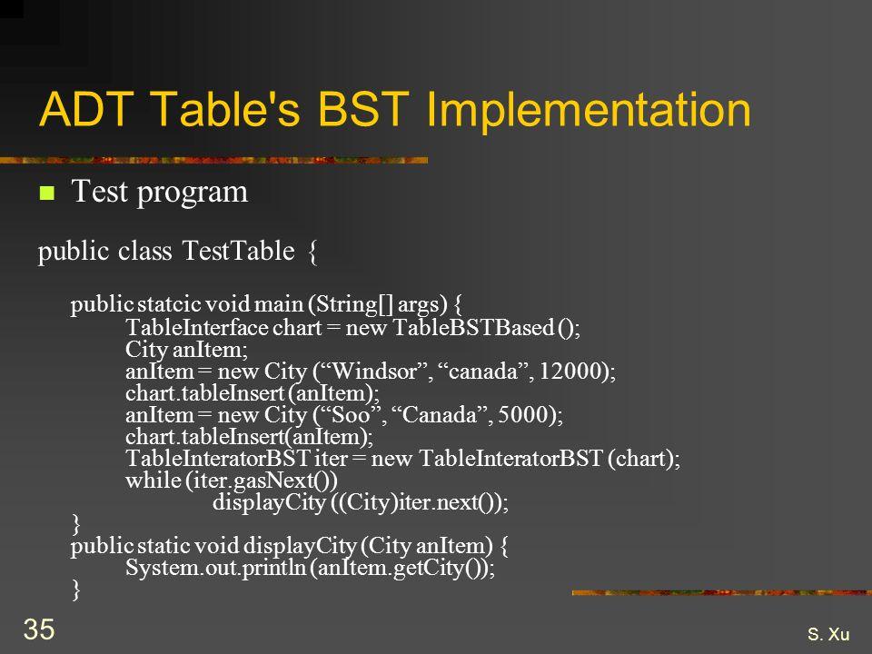 S. Xu 35 ADT Table's BST Implementation Test program public class TestTable { public statcic void main (String[] args) { TableInterface chart = new Ta