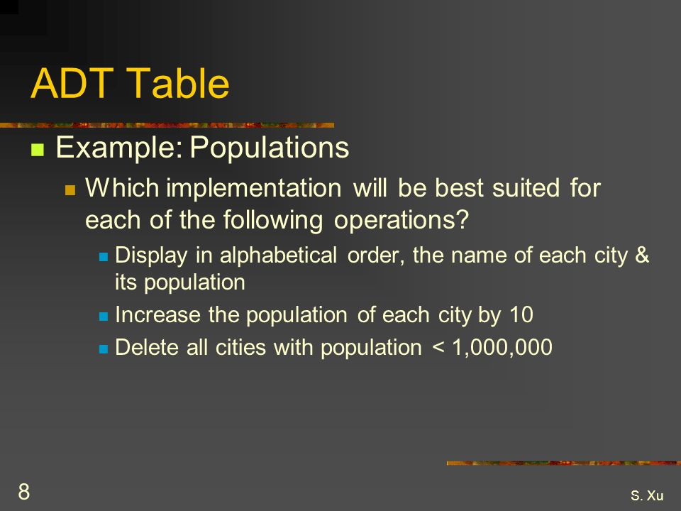 S. Xu 8 ADT Table Example: Populations Which implementation will be best suited for each of the following operations? Display in alphabetical order, t