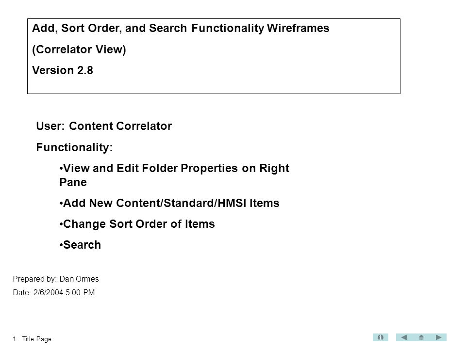 1.Title Page Add, Sort Order, and Search Functionality Wireframes (Correlator View) Version 2.8 Prepared by: Dan Ormes Date: 2/6/2004 5:00 PM User: Content Correlator Functionality: View and Edit Folder Properties on Right Pane Add New Content/Standard/HMSI Items Change Sort Order of Items Search