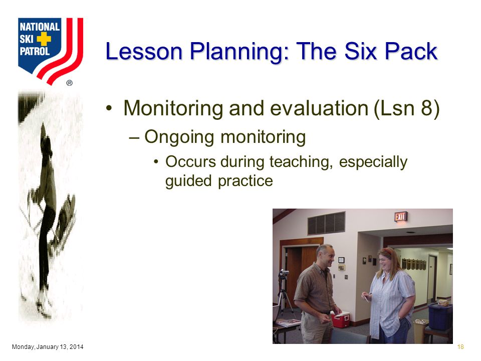 Monday, January 13, Lesson Planning: The Six Pack Monitoring and evaluation (Lsn 8) –Ongoing monitoring Occurs during teaching, especially guided practice