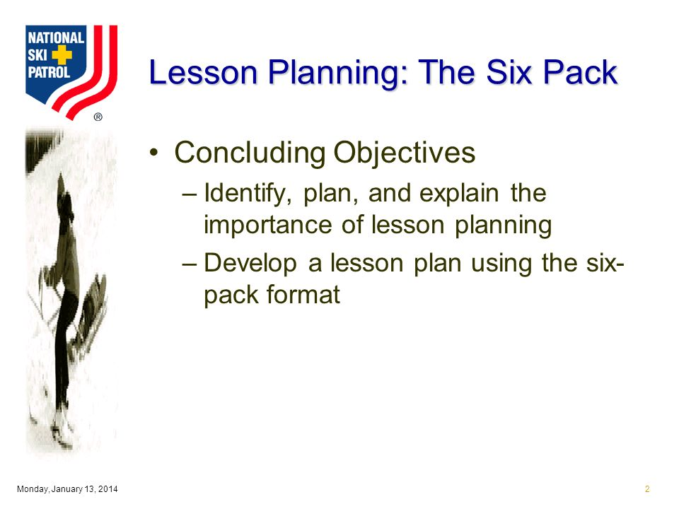 Monday, January 13, Lesson Planning: The Six Pack Concluding Objectives –Identify, plan, and explain the importance of lesson planning –Develop a lesson plan using the six- pack format