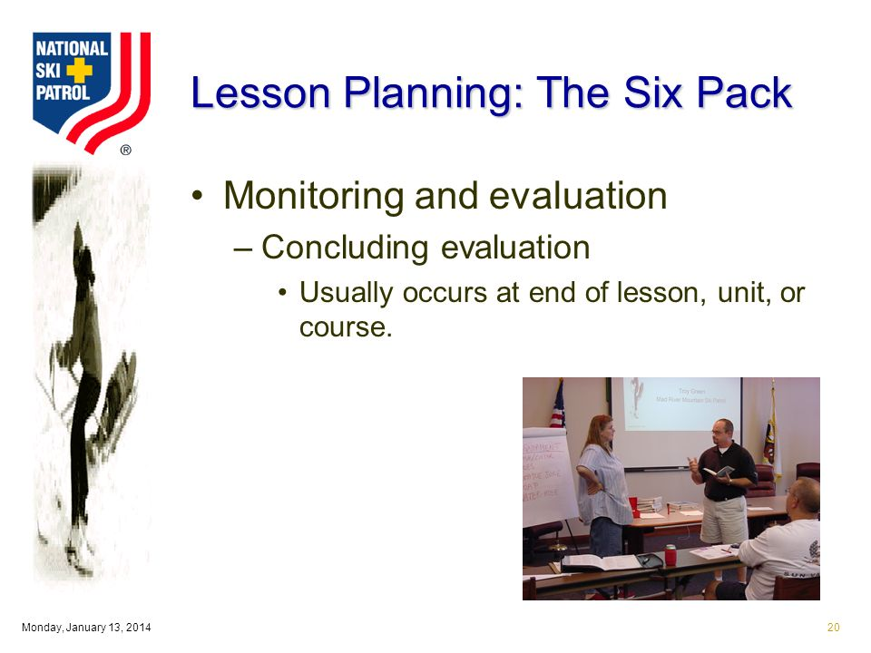 Monday, January 13, Lesson Planning: The Six Pack Monitoring and evaluation –Concluding evaluation Usually occurs at end of lesson, unit, or course.