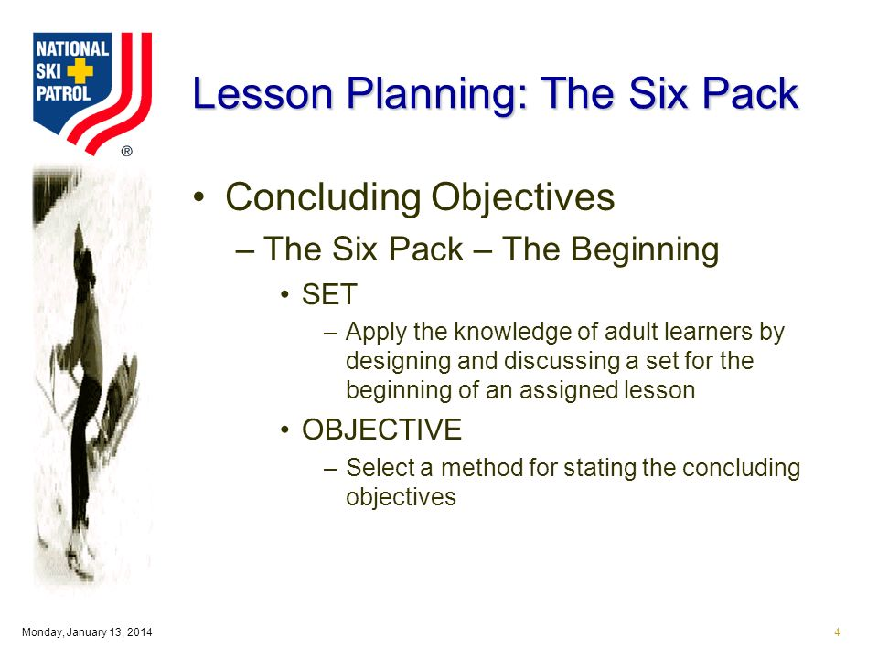 Monday, January 13, Lesson Planning: The Six Pack Concluding Objectives –The Six Pack – The Beginning SET –Apply the knowledge of adult learners by designing and discussing a set for the beginning of an assigned lesson OBJECTIVE –Select a method for stating the concluding objectives