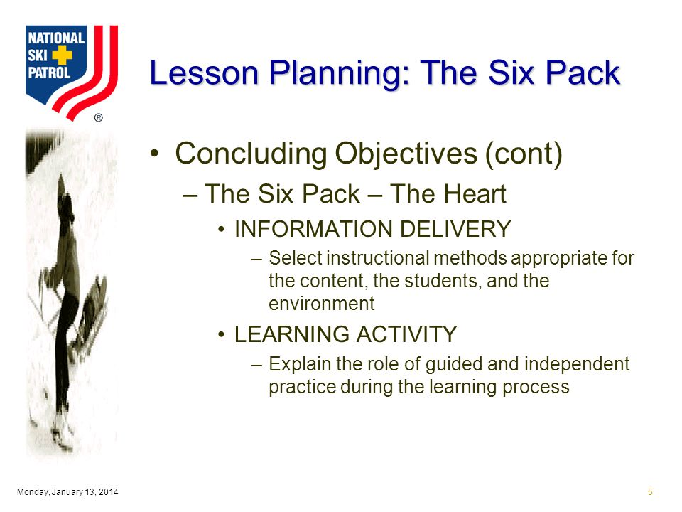 Monday, January 13, Lesson Planning: The Six Pack Concluding Objectives (cont) –The Six Pack – The Heart INFORMATION DELIVERY –Select instructional methods appropriate for the content, the students, and the environment LEARNING ACTIVITY –Explain the role of guided and independent practice during the learning process