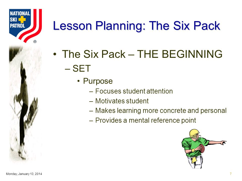 Monday, January 13, Lesson Planning: The Six Pack The Six Pack – THE BEGINNING –SET Purpose –Focuses student attention –Motivates student –Makes learning more concrete and personal –Provides a mental reference point