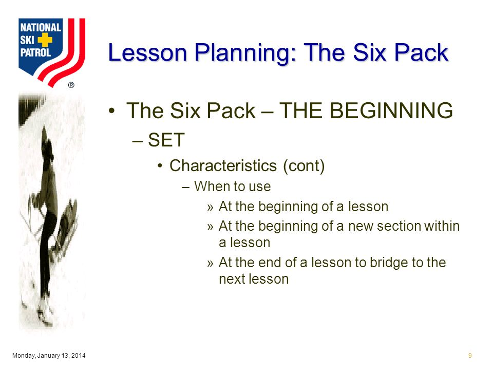 Monday, January 13, Lesson Planning: The Six Pack The Six Pack – THE BEGINNING –SET Characteristics (cont) –When to use »At the beginning of a lesson »At the beginning of a new section within a lesson »At the end of a lesson to bridge to the next lesson
