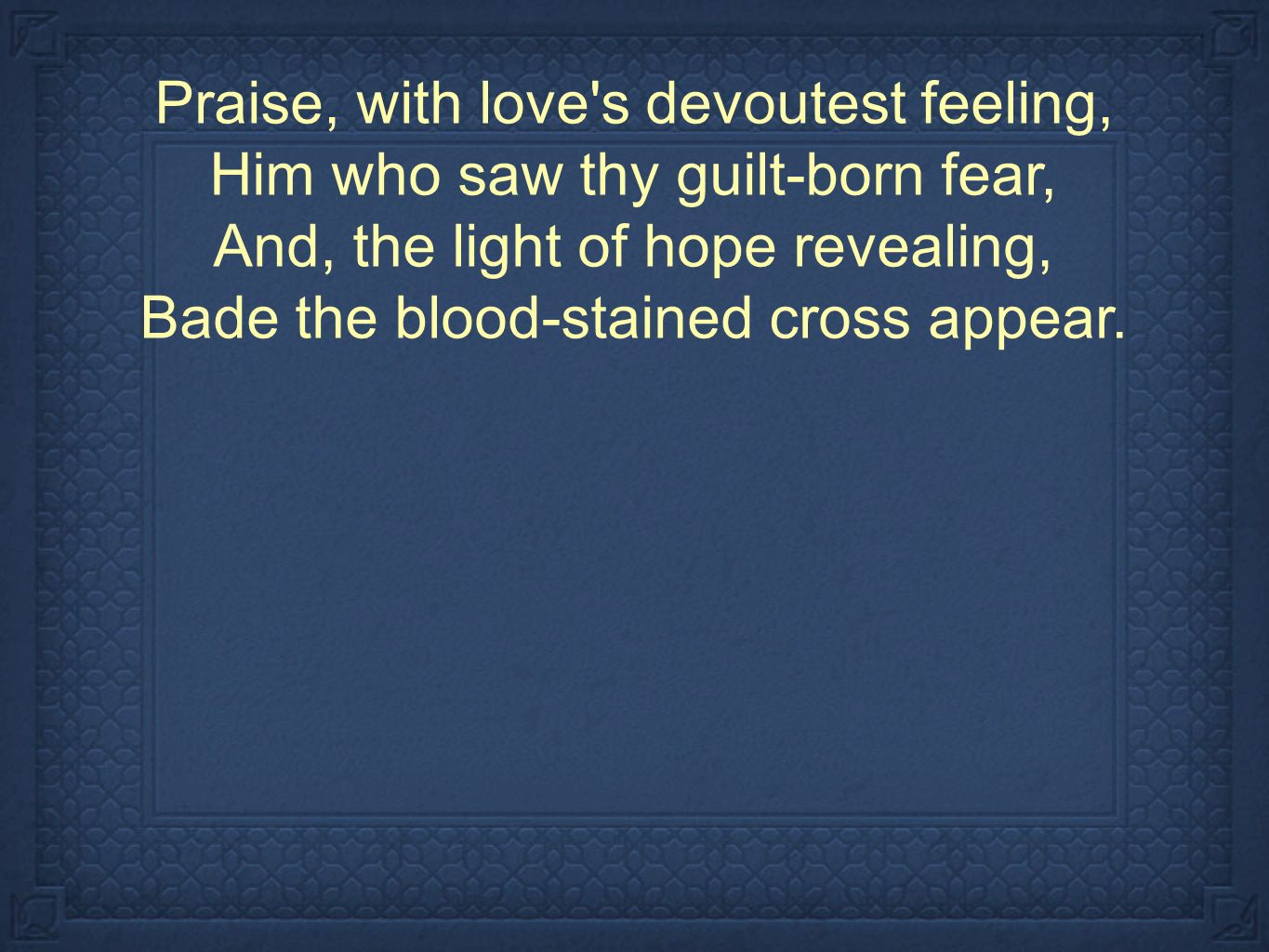 Praise, with love s devoutest feeling, Him who saw thy guilt-born fear, And, the light of hope revealing, Bade the blood-stained cross appear.