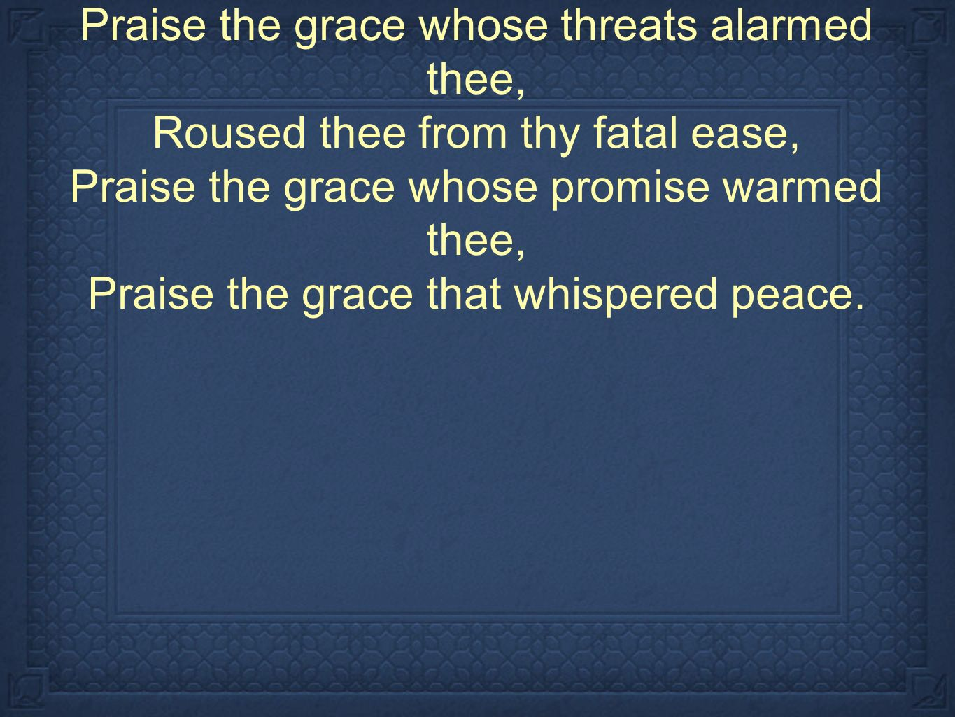 Praise the grace whose threats alarmed thee, Roused thee from thy fatal ease, Praise the grace whose promise warmed thee, Praise the grace that whispered peace.