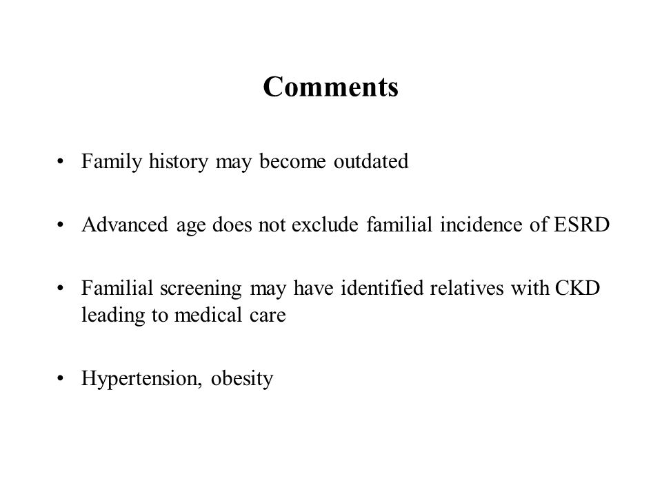 Comments Family history may become outdated Advanced age does not exclude familial incidence of ESRD Familial screening may have identified relatives with CKD leading to medical care Hypertension, obesity