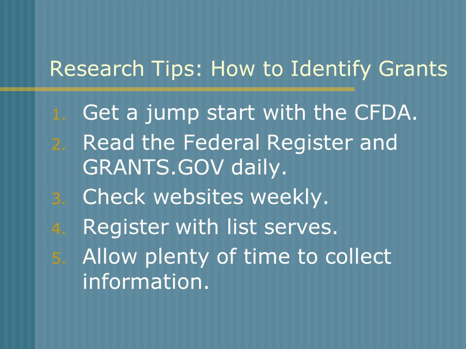 Research Tips: How to Identify Grants 1. Get a jump start with the CFDA. 2. Read the Federal Register and GRANTS.GOV daily. 3. Check websites weekly.