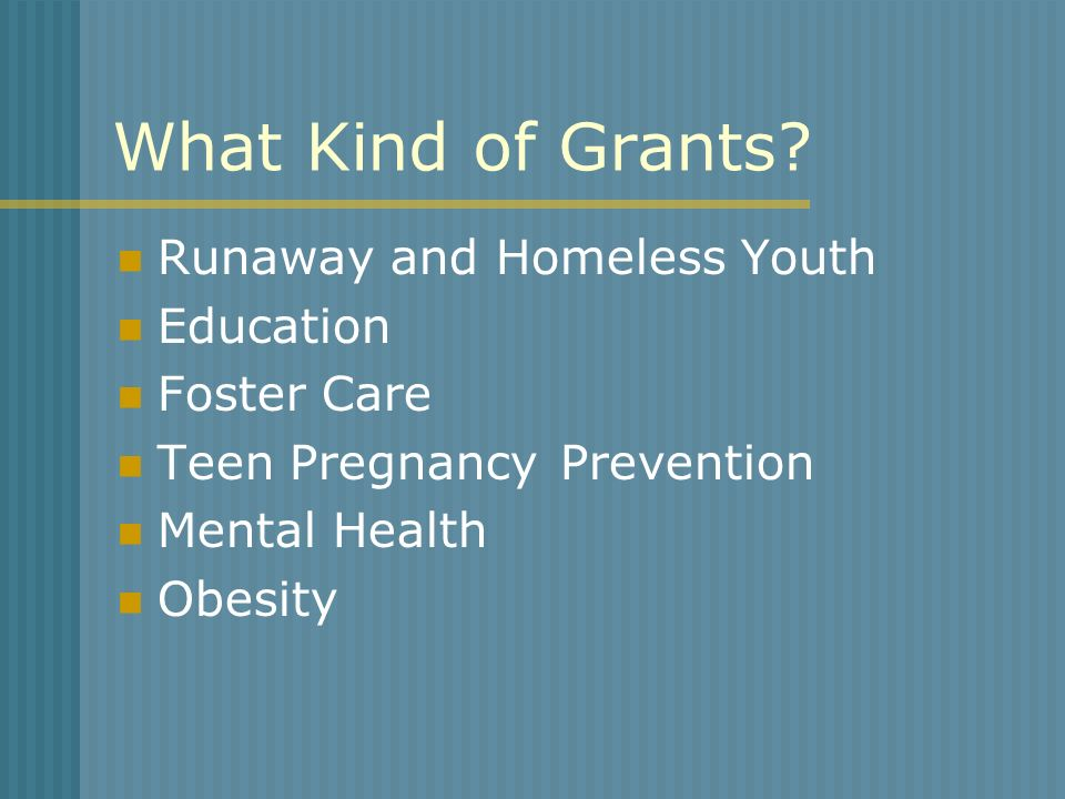 Runaway and Homeless Youth Education Foster Care Teen Pregnancy Prevention Mental Health Obesity What Kind of Grants?