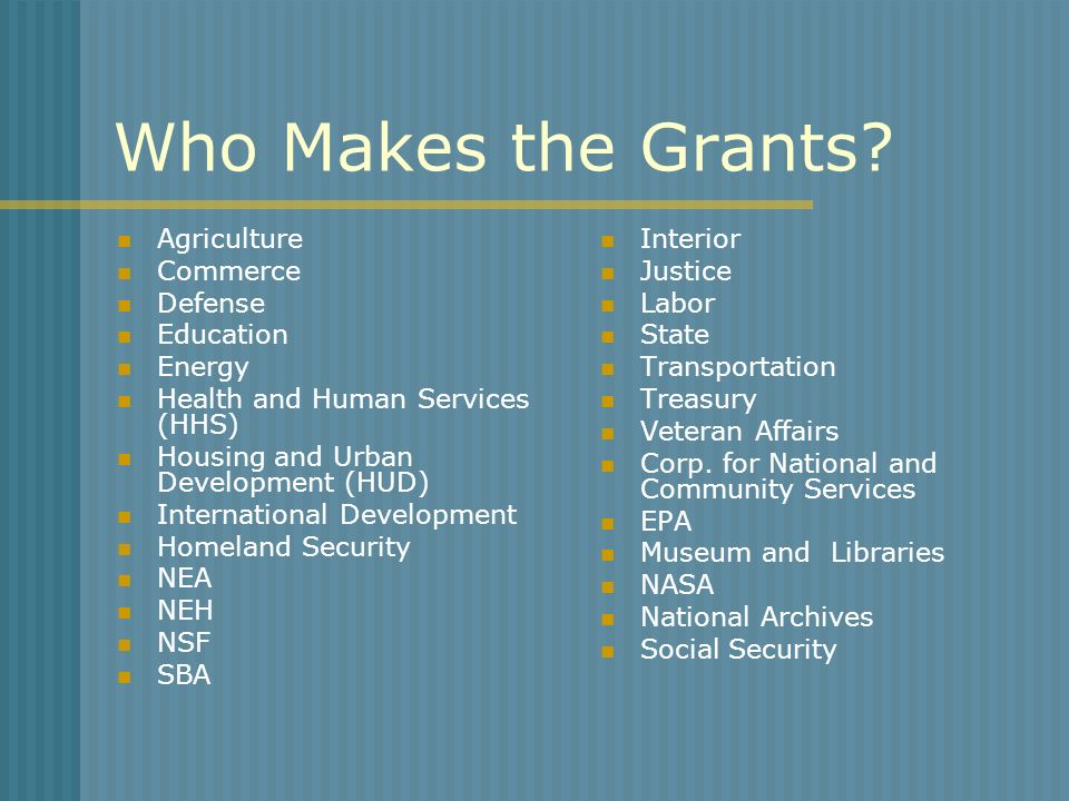 Who Makes the Grants? Agriculture Commerce Defense Education Energy Health and Human Services (HHS) Housing and Urban Development (HUD) International