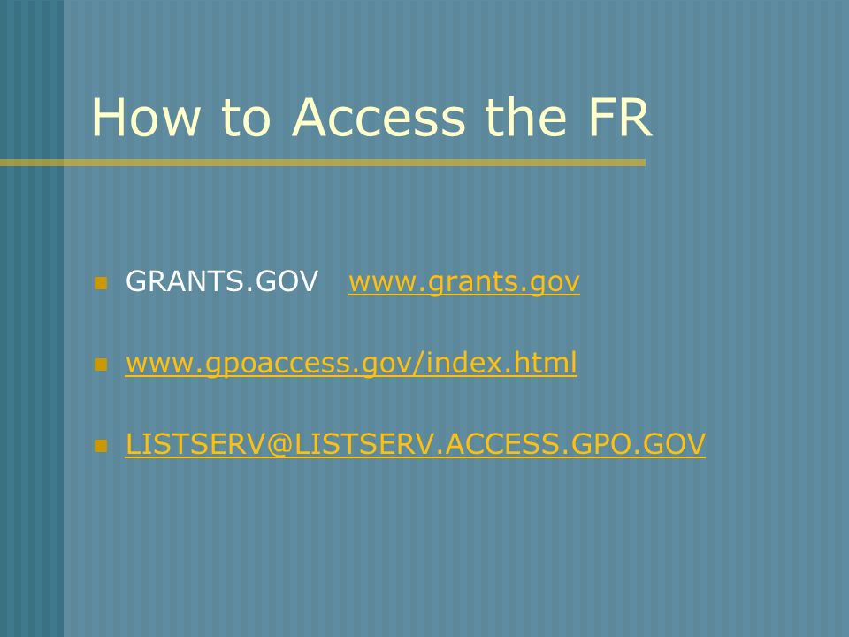 How to Access the FR GRANTS.GOV www.grants.govwww.grants.gov www.gpoaccess.gov/index.html LISTSERV@LISTSERV.ACCESS.GPO.GOV