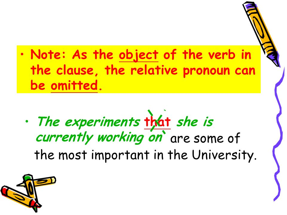 The experiments that she is currently working on Note: As the object of the verb in the clause, the relative pronoun can be omitted. are some of the m