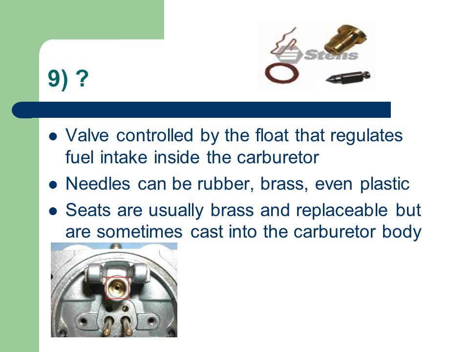 9) ? Valve controlled by the float that regulates fuel intake inside the carburetor Needles can be rubber, brass, even plastic Seats are usually brass