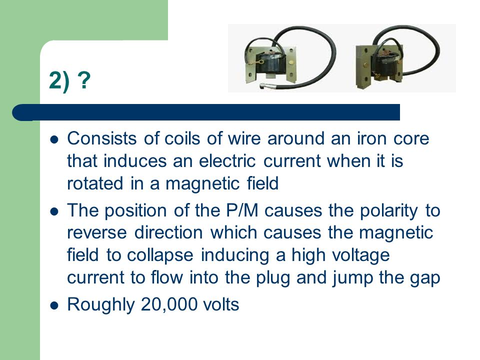 2) ? Consists of coils of wire around an iron core that induces an electric current when it is rotated in a magnetic field The position of the P/M cau