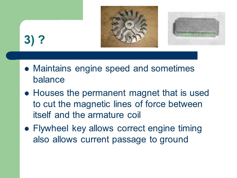 3) ? Maintains engine speed and sometimes balance Houses the permanent magnet that is used to cut the magnetic lines of force between itself and the a