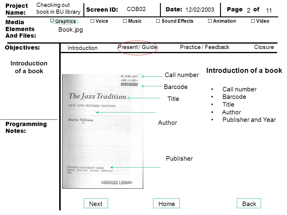 Project Name: Screen ID: Media Elements And Files: Page of Date: Graphics AnimationVideoVoiceMusicSound Effects Objectives: Present / GuidePractice / Feedback Closure Introduction Programming Notes: Checking out book in BU library COB02 Introduction of a book NextHomeBack Call number Barcode Title Author Publisher Introduction of a book 2 Call number Barcode Title Author Publisher and Year Book.jpg 12/02/