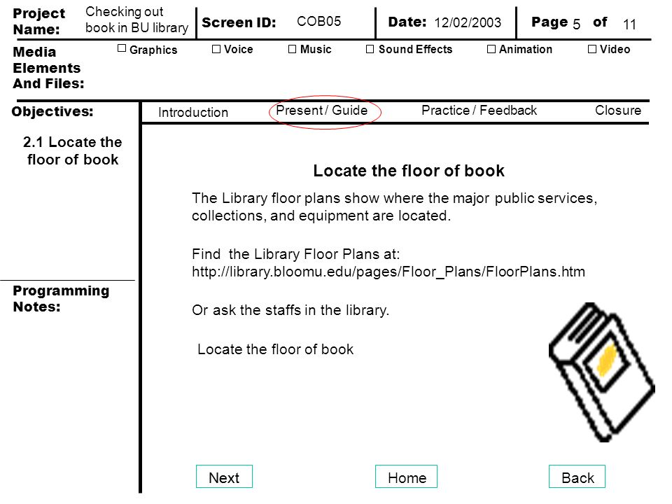 Project Name: Screen ID: Media Elements And Files: Page of Date: Graphics AnimationVideoVoiceMusicSound Effects Objectives: Present / GuidePractice / Feedback Closure Introduction Programming Notes: Checking out book in BU library COB05 NextHomeBack 2.1 Locate the floor of book Locate the floor of book Find the Library Floor Plans at:   The Library floor plans show where the major public services, collections, and equipment are located.