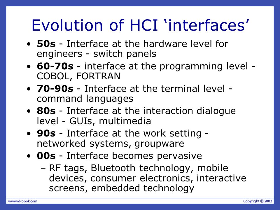 Evolution of HCI interfaces 50s - Interface at the hardware level for engineers - switch panels 60-70s - interface at the programming level - COBOL, F