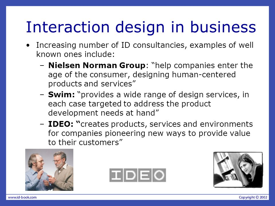 Interaction design in business Increasing number of ID consultancies, examples of well known ones include: –Nielsen Norman Group: help companies enter