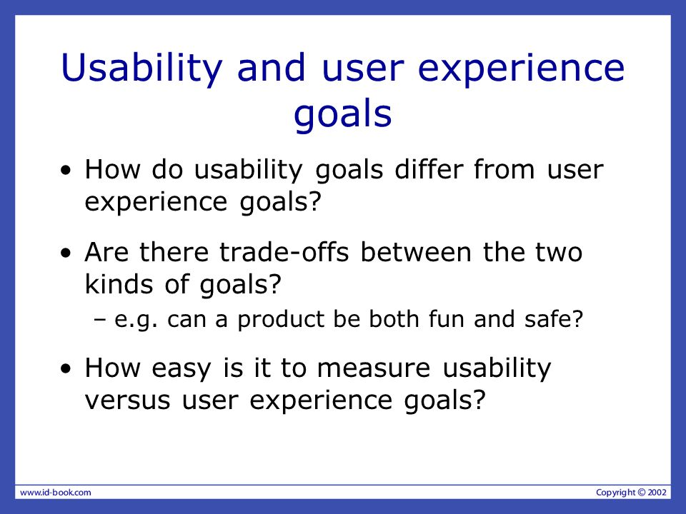 Usability and user experience goals How do usability goals differ from user experience goals? Are there trade-offs between the two kinds of goals? –e.
