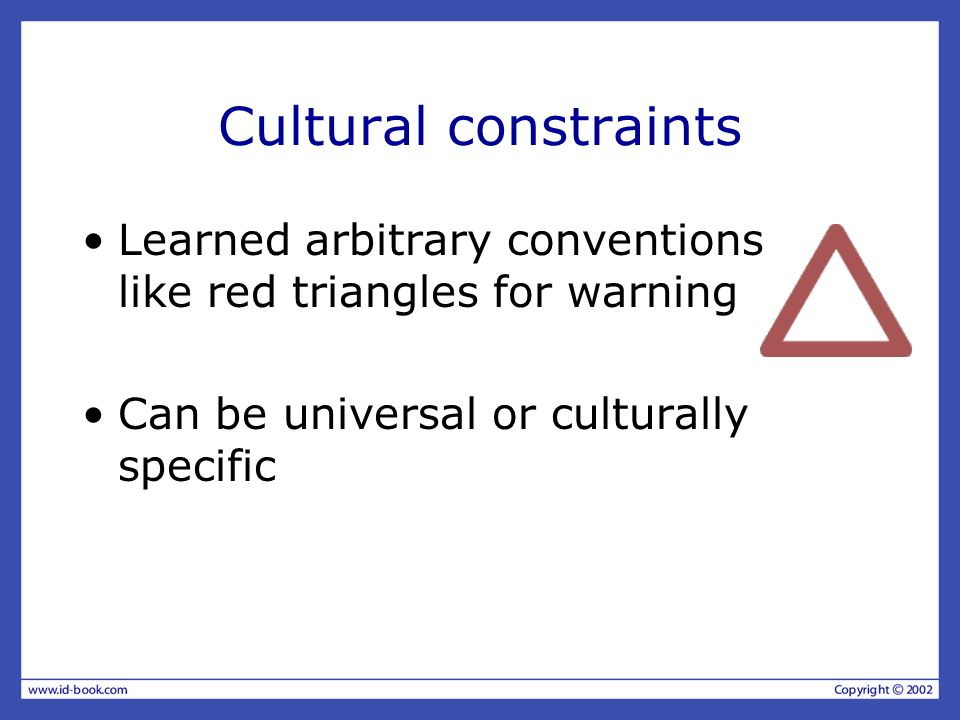 Cultural constraints Learned arbitrary conventions like red triangles for warning Can be universal or culturally specific