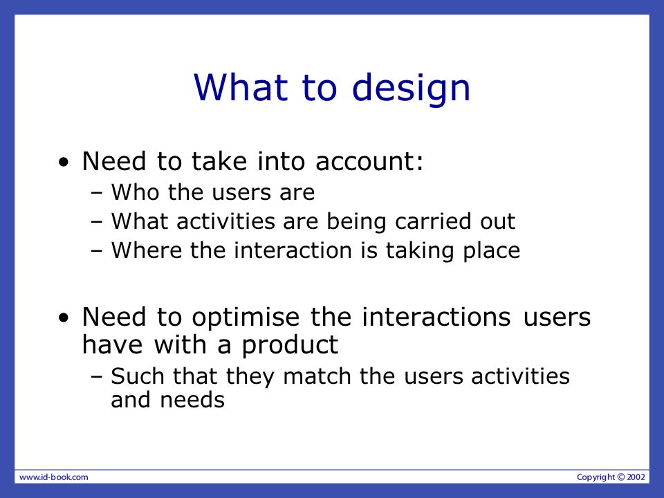 What to design Need to take into account: –Who the users are –What activities are being carried out –Where the interaction is taking place Need to opt