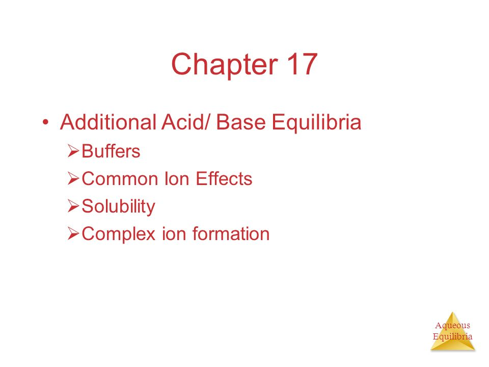 Aqueous Equilibria Chapter 17 Additional Acid/ Base Equilibria Buffers Common Ion Effects Solubility Complex ion formation