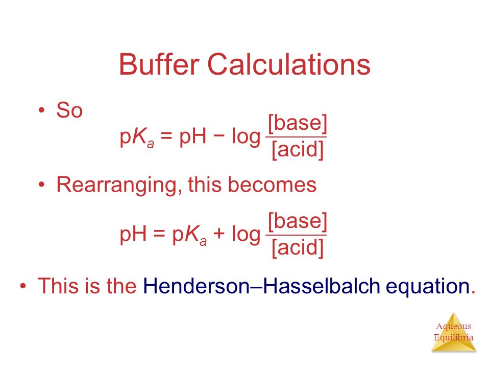 Aqueous Equilibria Buffer Calculations So pK a = pH log [base] [acid] Rearranging, this becomes pH = pK a + log [base] [acid] This is the Henderson–Ha