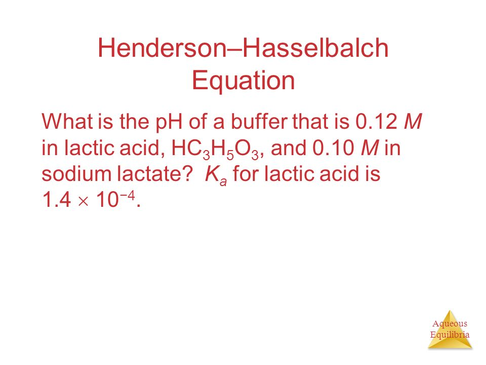 Aqueous Equilibria Henderson–Hasselbalch Equation What is the pH of a buffer that is 0.12 M in lactic acid, HC 3 H 5 O 3, and 0.10 M in sodium lactate
