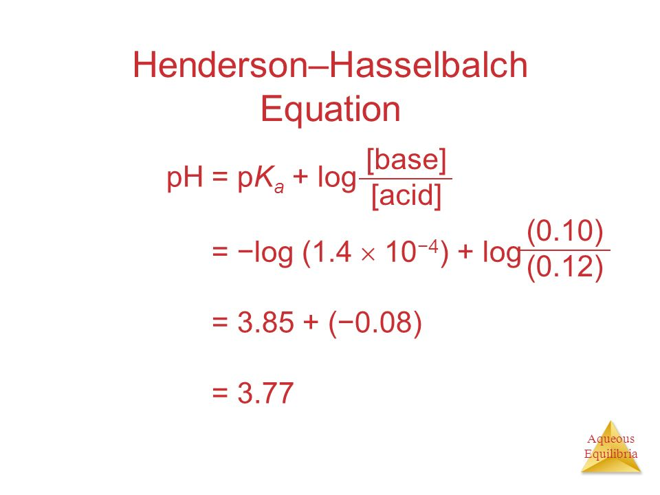 Aqueous Equilibria Henderson–Hasselbalch Equation pH = pK a + log [base] [acid] pH = log (1.4 104 ) + log (0.10) (0.12) pH = 3.85 + (0.08) pH = 3.77