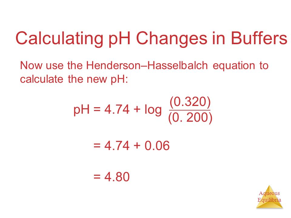 Aqueous Equilibria Calculating pH Changes in Buffers Now use the Henderson–Hasselbalch equation to calculate the new pH: pH = 4.74 + log (0.320) (0. 2