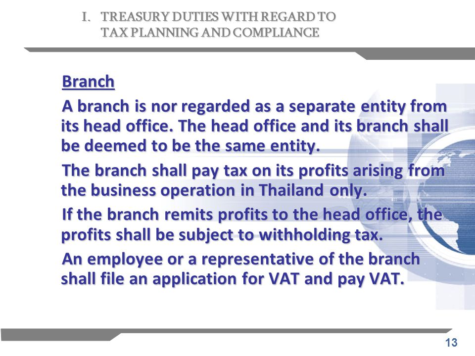 13 Branch A branch is nor regarded as a separate entity from its head office. The head office and its branch shall be deemed to be the same entity. Th
