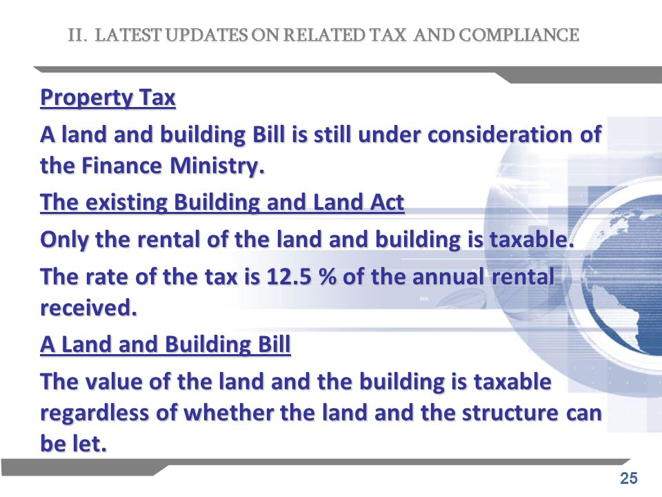 25 Property Tax A land and building Bill is still under consideration of the Finance Ministry. The existing Building and Land Act Only the rental of t