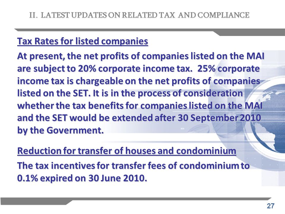 27 Tax Rates for listed companies At present, the net profits of companies listed on the MAI are subject to 20% corporate income tax. 25% corporate in