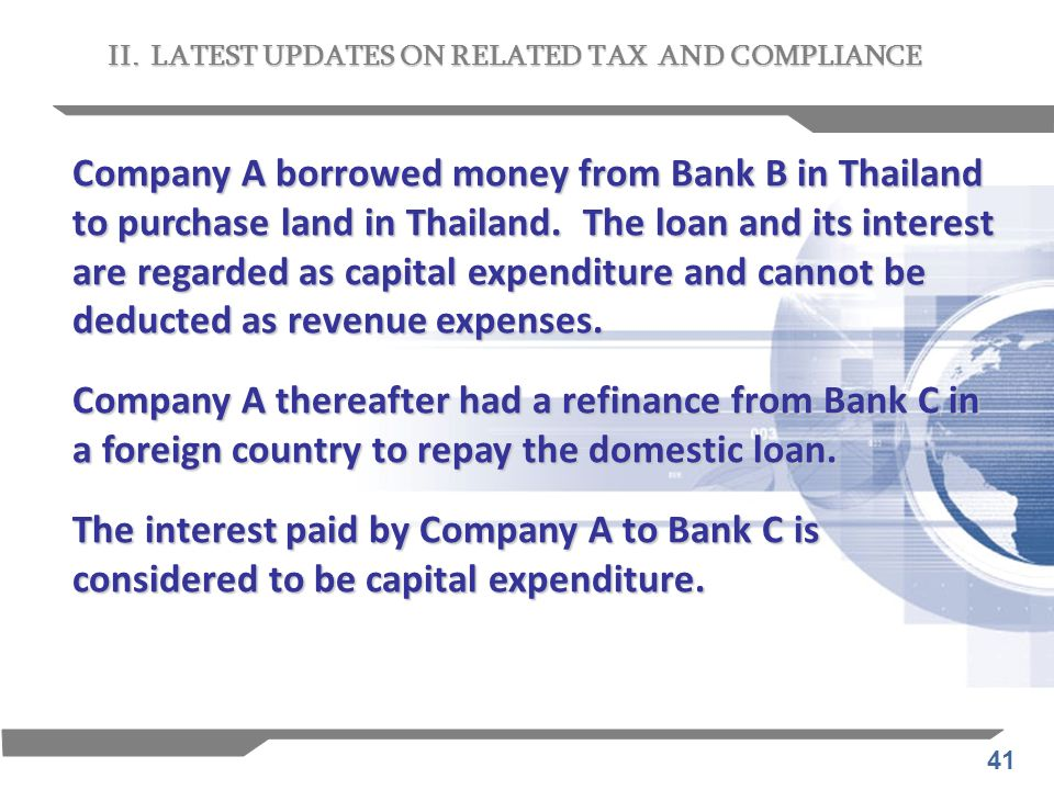 41 II. LATEST UPDATES ON RELATED TAX AND COMPLIANCE Company A borrowed money from Bank B in Thailand to purchase land in Thailand. The loan and its in