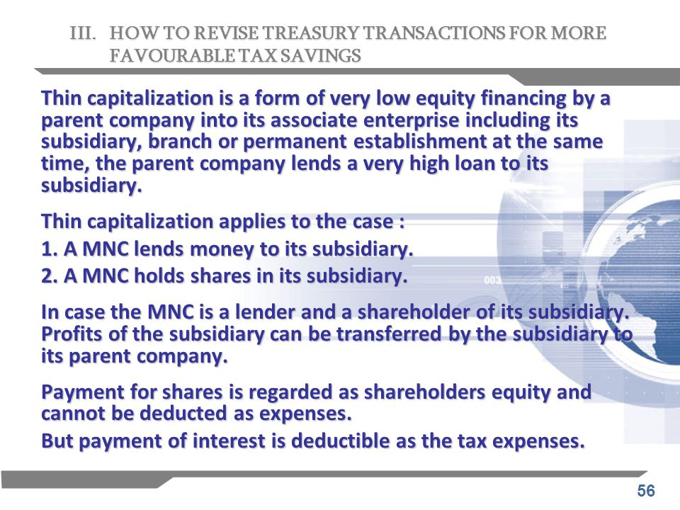 56 Thin capitalization is a form of very low equity financing by a parent company into its associate enterprise including its subsidiary, branch or pe